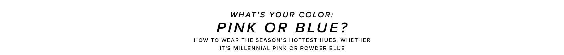 What's Your Color: Pink or Blue? How to wear the season's hottest hues, whether it's millennial pink or powder blue. Shop pretty in pink.