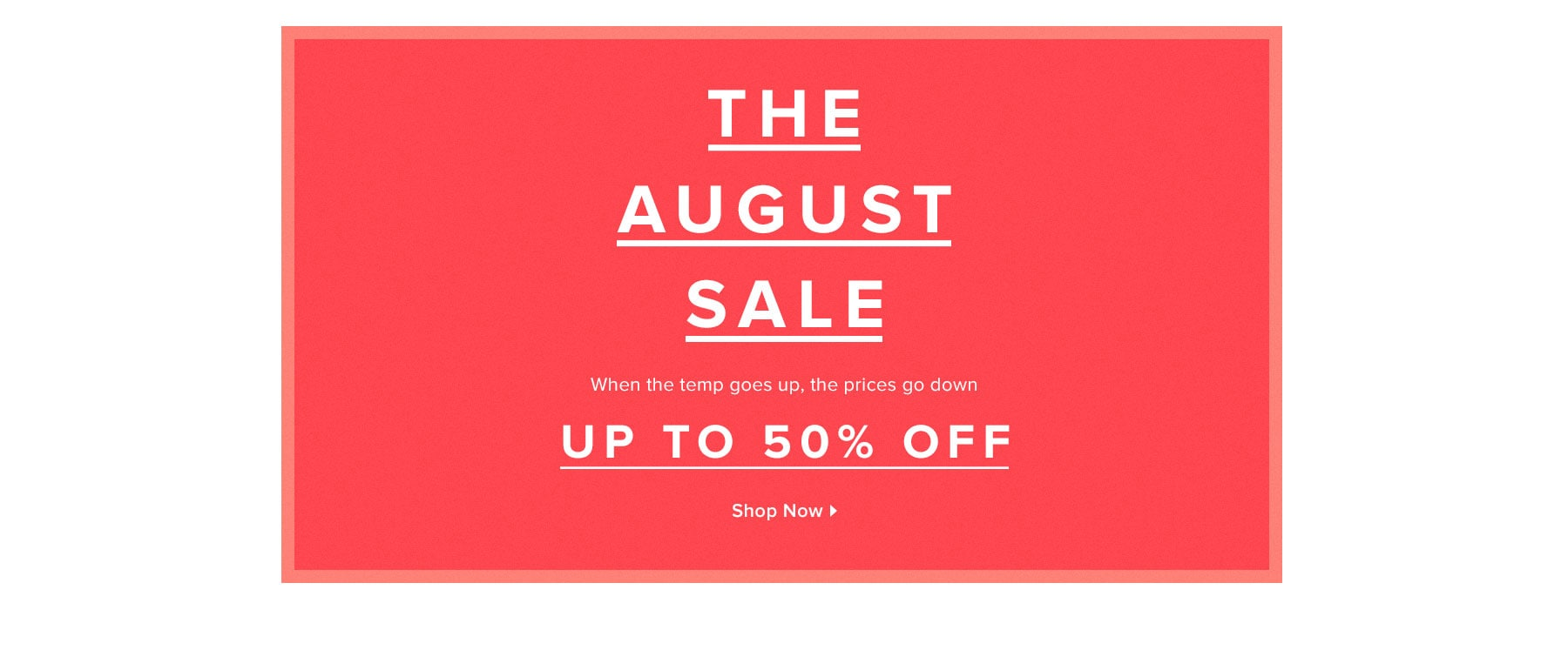The August Sale: Up to 50% off. When the temp goes up, the prices go down. Shop Now.