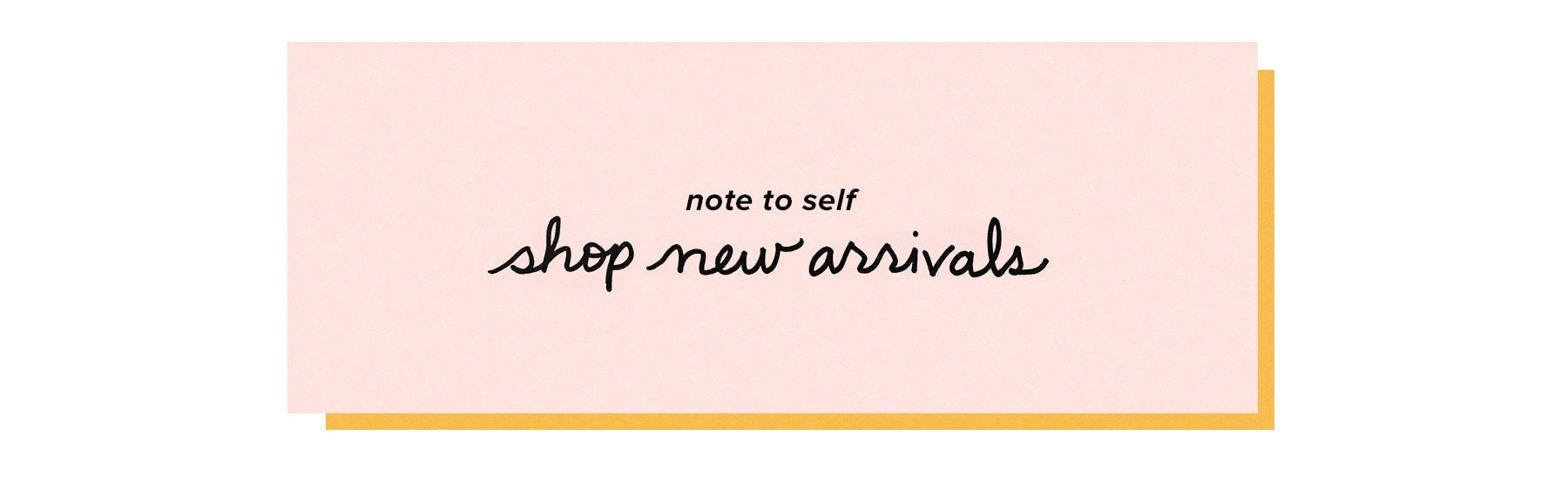 Note to Self. Shop New Arrivals.