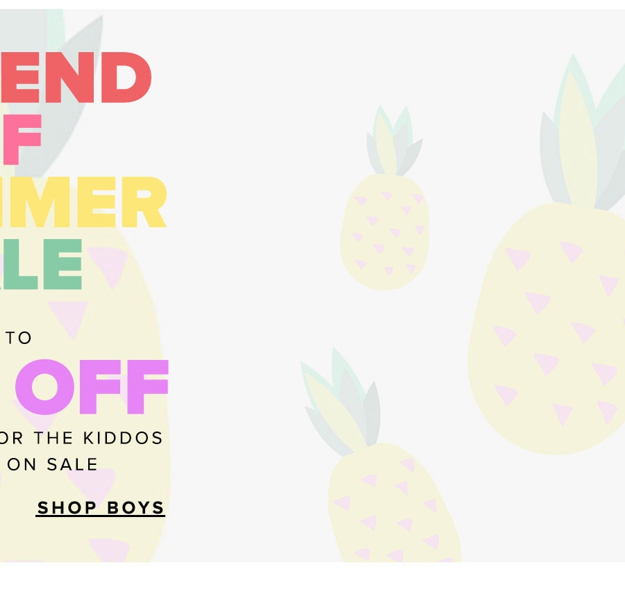 The end of summer sale. Up to 50% off everything for the kiddos - it's all on sale. Shop boys.
