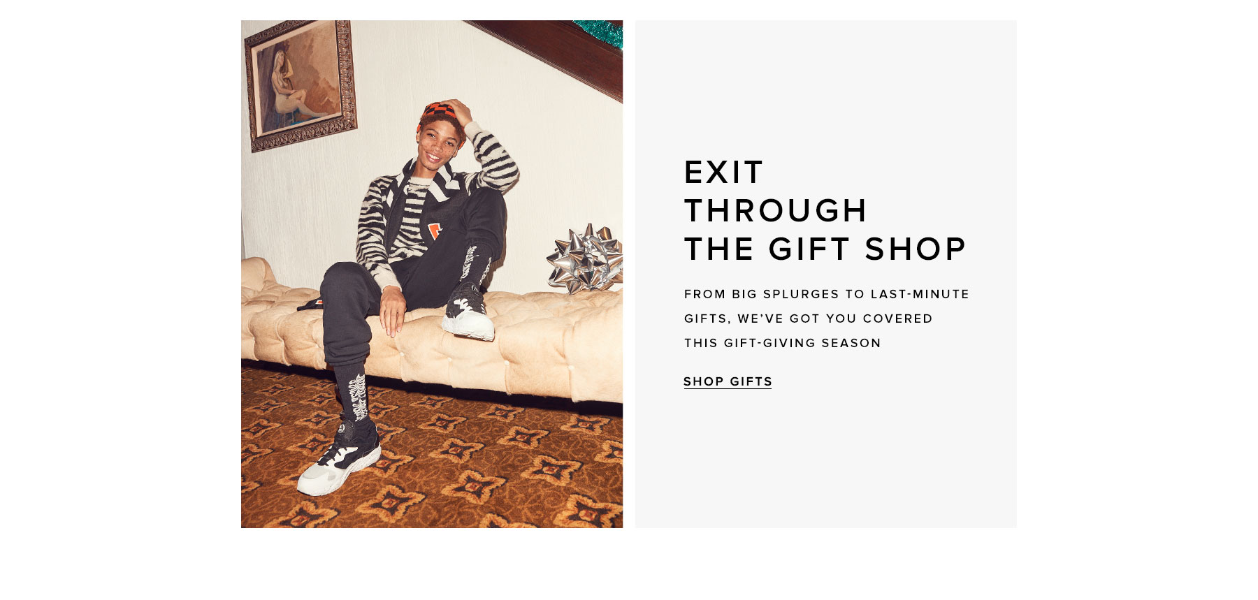 Exit through the gift shop. From big splurges to last-minute gifts, we've got you covered this gift-giving season. Shop gifts.