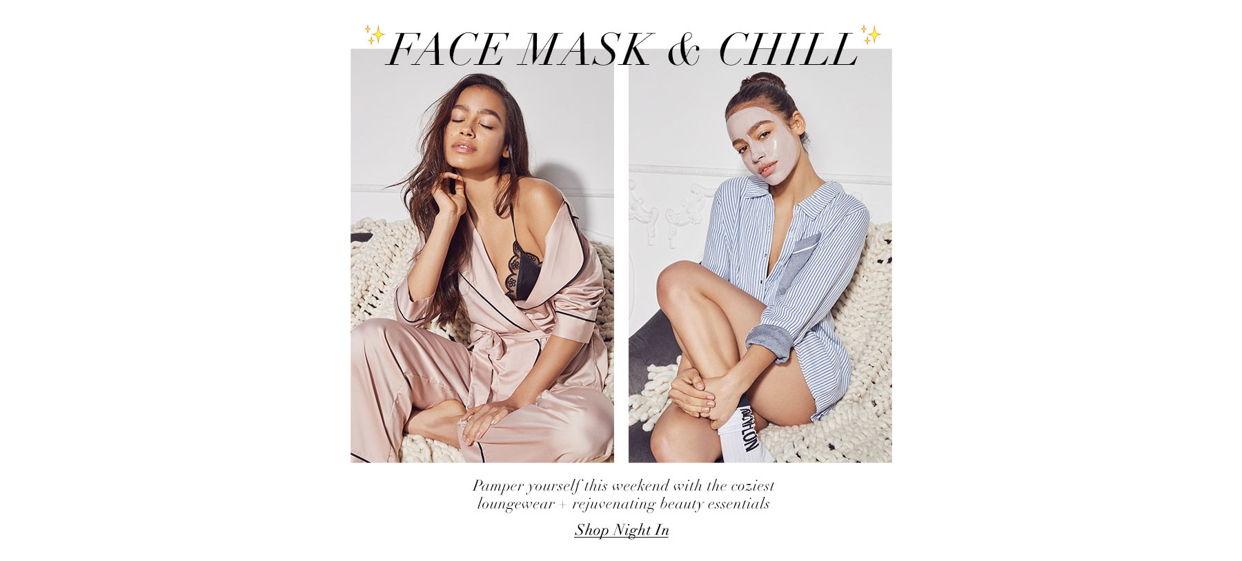 Face mask & chill. Pamper yourself this weekend with the coziest loungewear + rejuvenating beauty essentials. Shop the edit.