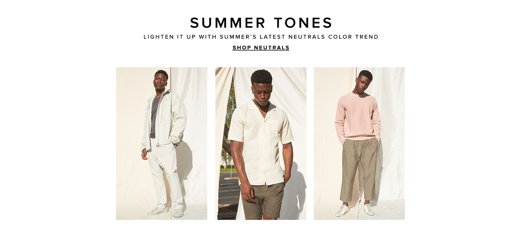 Summer tones. Lighten it up with summer's latest  neutrals color trend. Shop neutrals.
