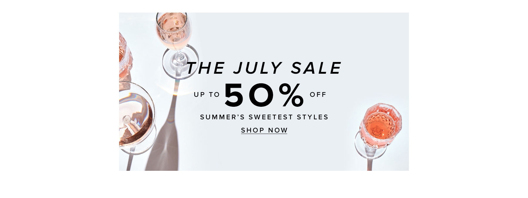 The July Sale. Up to 50% off summer's sweetest styles. Shop now.