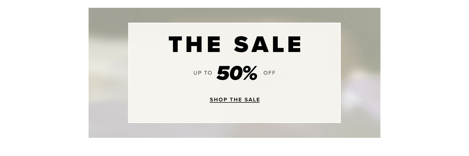 The sale. Up to 50% off. Shop now.