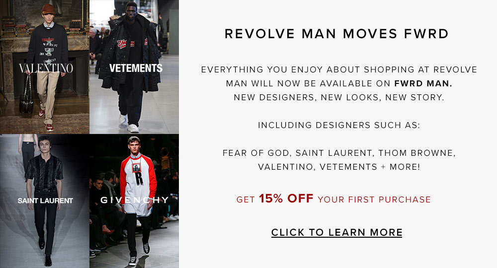 Revolve Man moves FWRD. Everything you enjoy about shopping at Revolve Man will now be available on FWRD Man – new designers, new looks, new story. Including designers such as:Fear of God, Saint Laurent, Thom Browne, Valentino, Vetements + more! Click to learn more about FWRD Man.