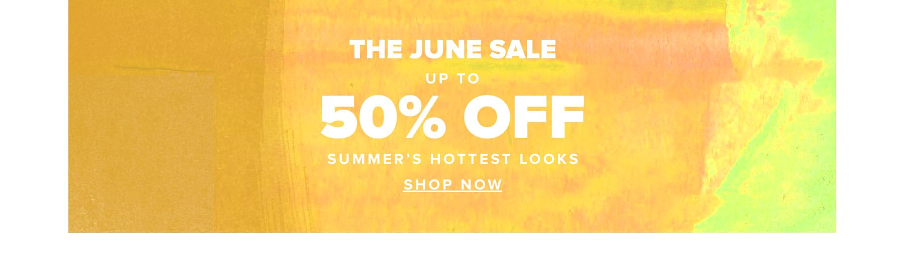 The June Sale. Up to 50% off summer's hottest looks. Shop Now.