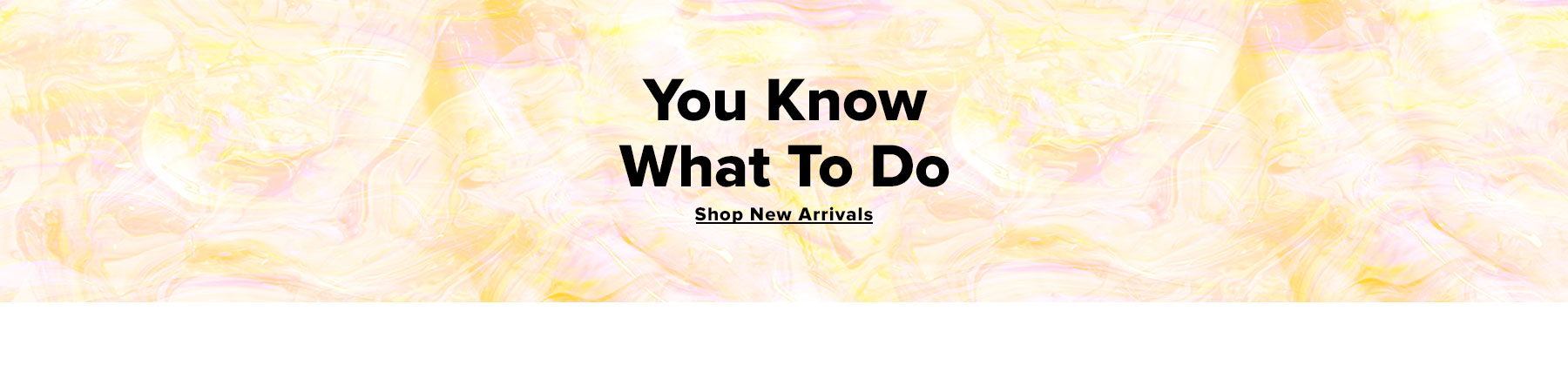 You know what to do. Shop new arrivals. (colorful marble graphic showcasing light pinks and yellows)