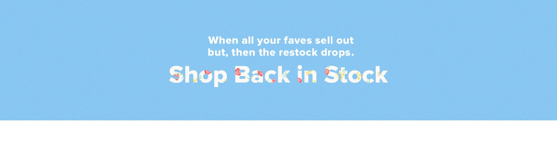 When all your faves sell out but, then the restock drops. Shop Back in Stock.