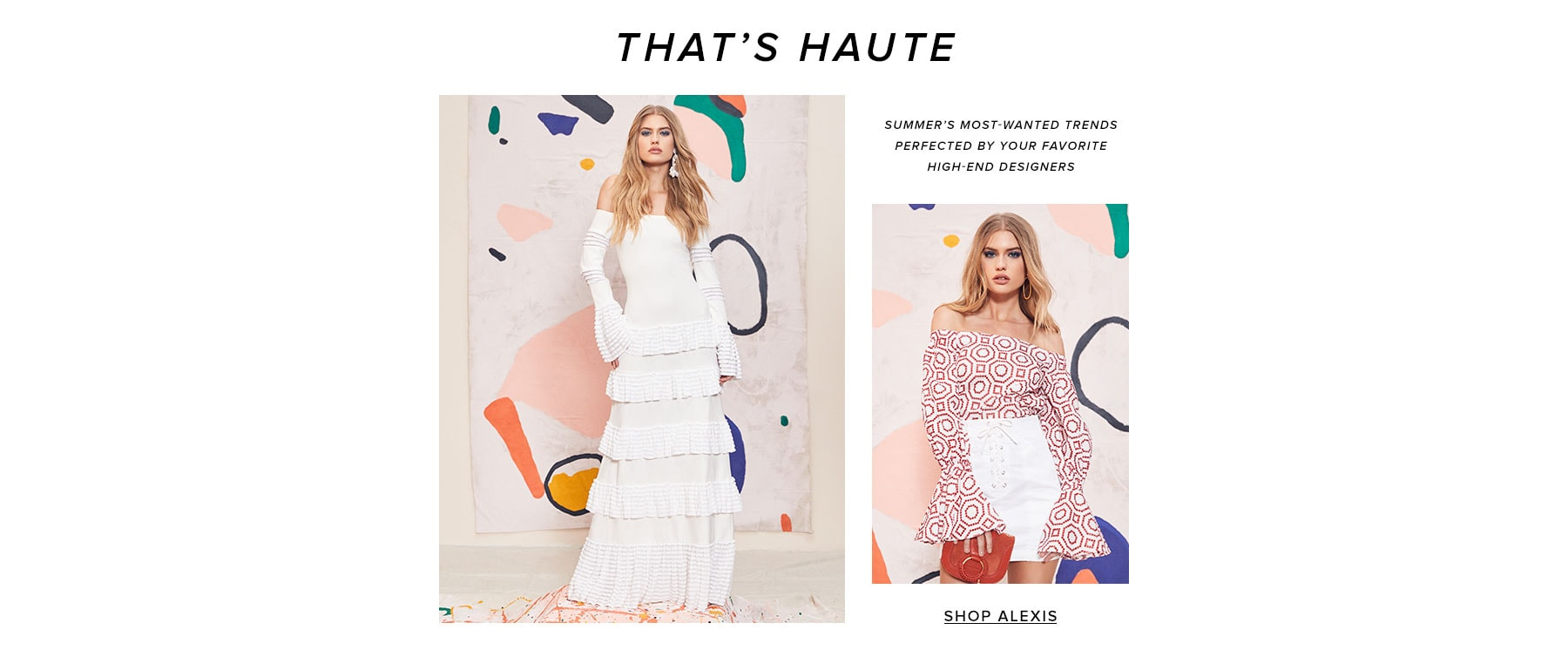 That's Haute. Summer's most-wanted trends perfected by your favorite high-end designers. Shop Alexis.