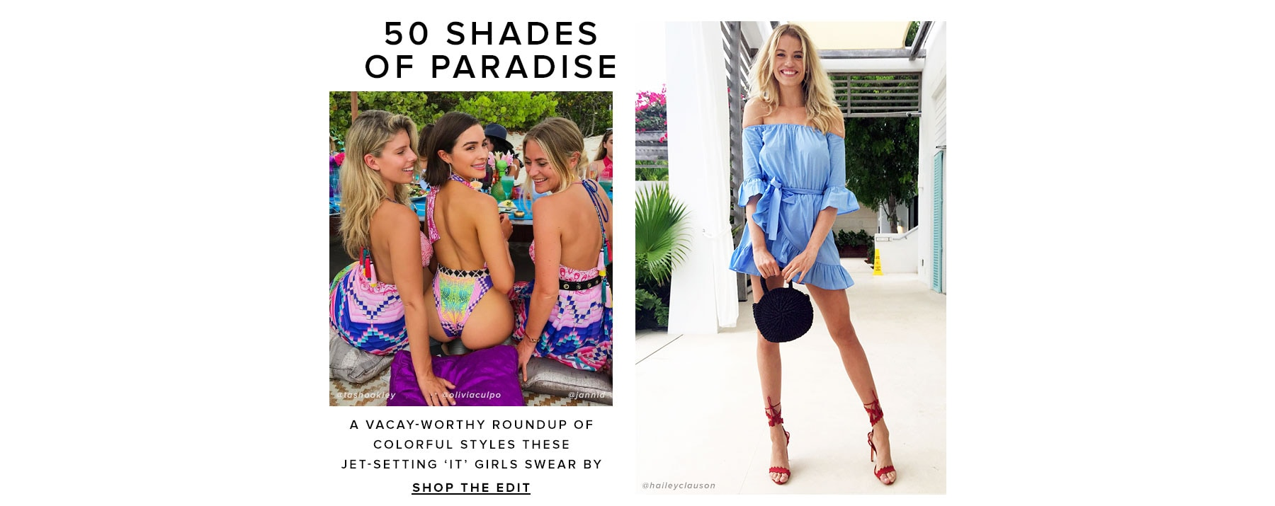 50 Shades of Paradise. A vacay-worthy roundup of colorful styles these jet-setting 'It' girls swear by. Shop the Edit.