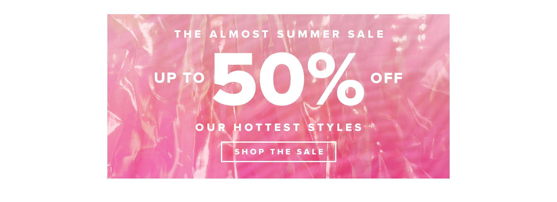 The almost summer sale. Up to 50% off our hottest styles