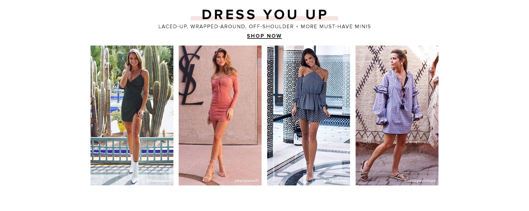 Dress You Up. Laced-up, wrapped-around, off-shoulder + more must-have minis. Shop Now.