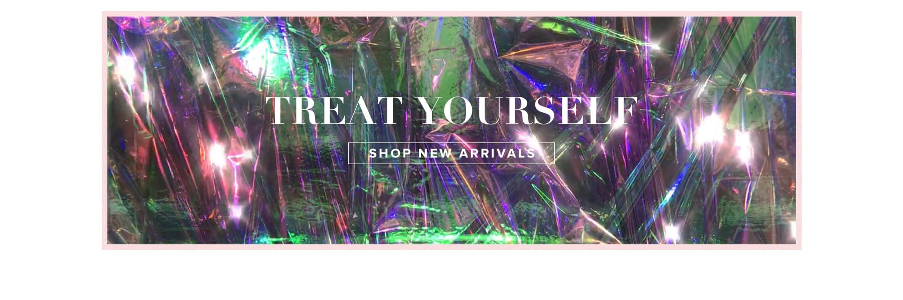 Treat Yourself. Shop New Arrivals.