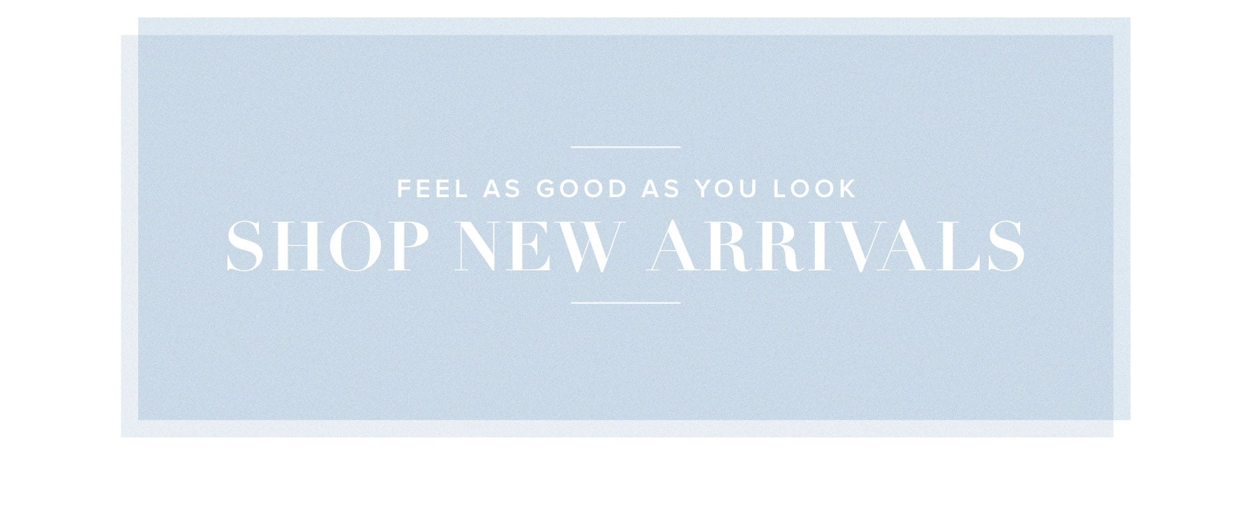 Feel as good as you look. Shop New Arrivals.