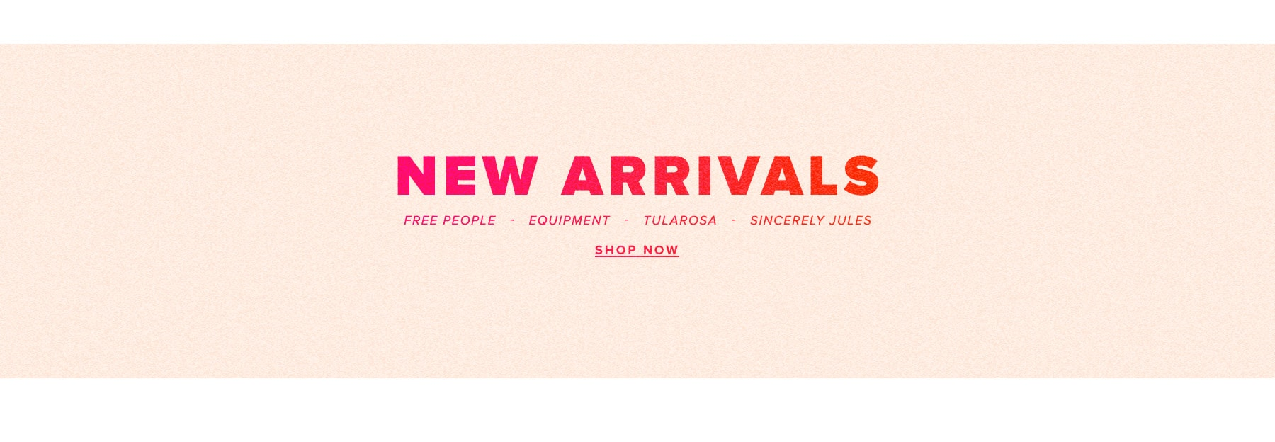 New Arrivals. Free People, Equipment, Tularosa, Sincerely Jules. Shop Now