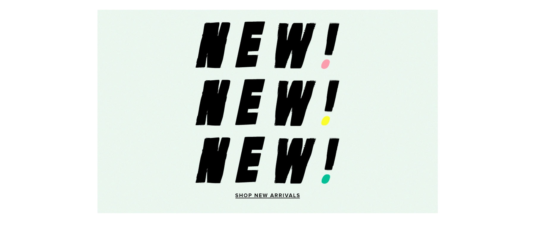 NEW! NEW! NEW! Shop new arrivals.