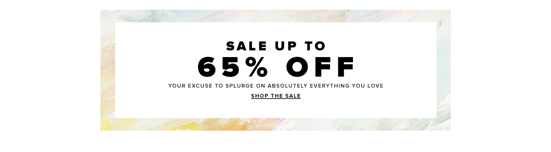 Sale up to 65% off. Your excuse to splurge on absolutely everything you love. Shop the sale.