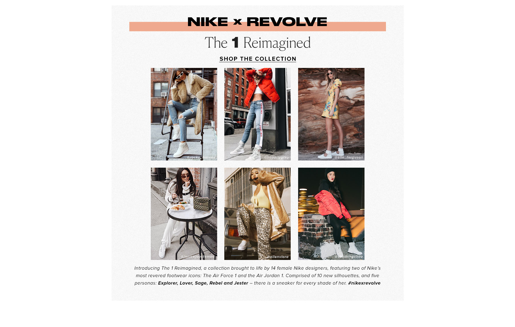 Nike x REVOLVE: The 1s Reimagined Collection. Introducing The 1 Reimagined, a collection brought to life by 14 female Nike designers, featuring two of Nike's most revered footwear icons: The Air Force 1 and the Air Jordan 1. Comprised of 10 new silhouettes, and five personas: Explorer, Lover, Sage, Rebel and Jester – there is a sneaker for every shade of her. nikexrevolve. Shop the Collection.