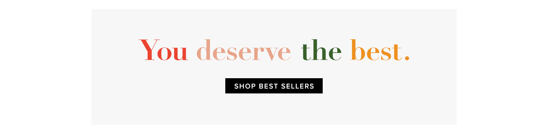You deserve the best. Shop best sellers.