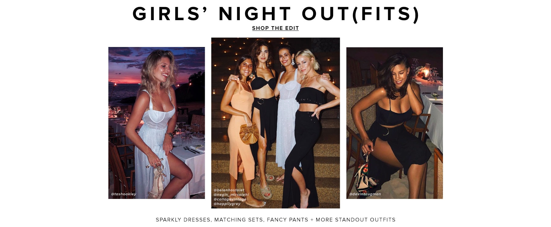 Girls' Night Outfits. Sparkly dresses, matching sets, fancy pants + more standout outfits. Shop the Edit.