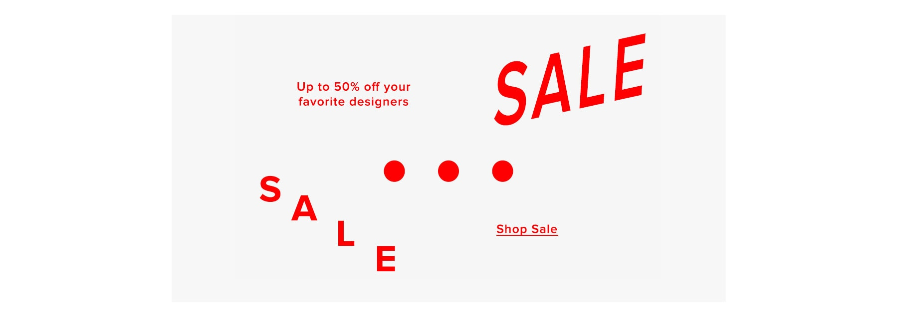 Sale. Up to 50% off your favorite designers. Shop now.