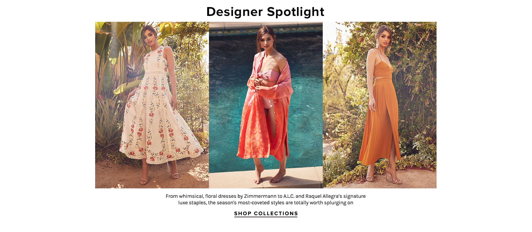 Designer Spotlight. From whimsical, floral dresses by Zimmermann to Raquel Allegra's signature luxe staples, the season's most-coveted styles are totally worth splurging on. Shop Collections.