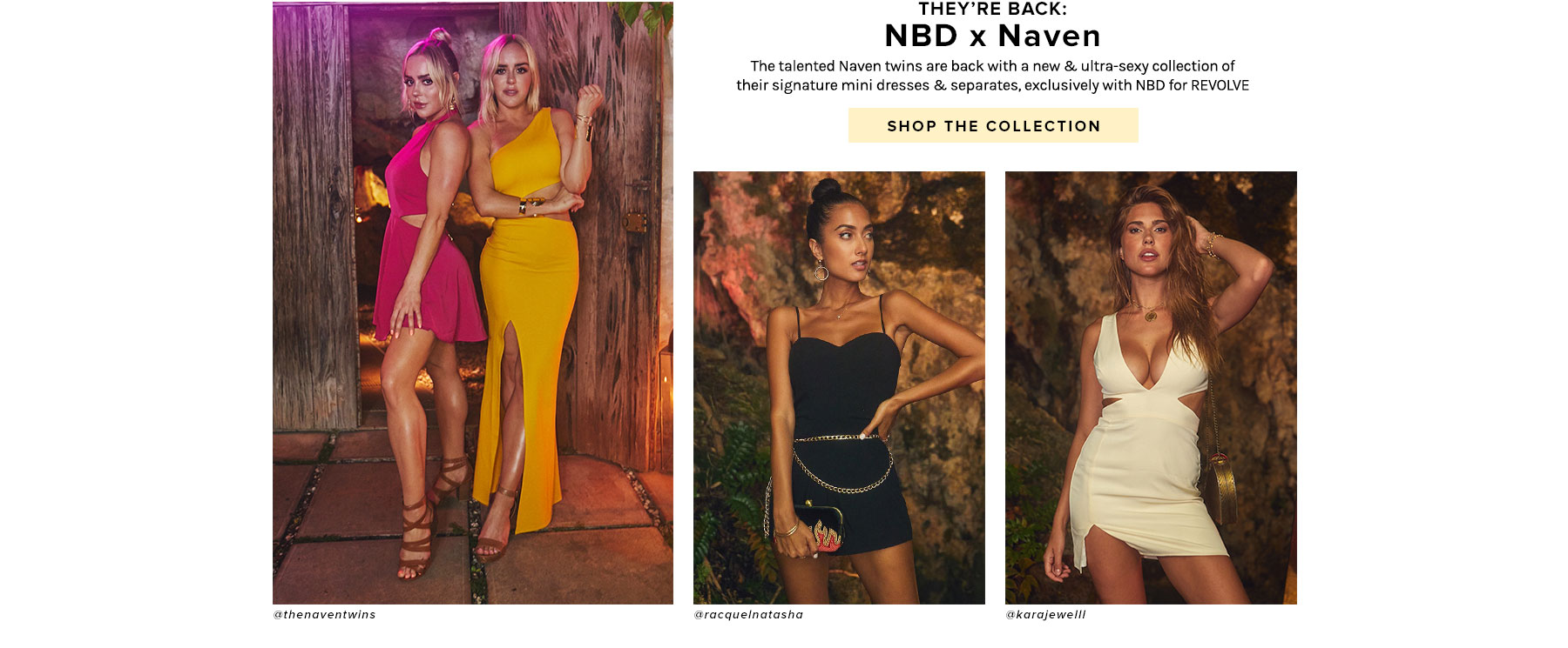 They're Back: NBD x Naven. The talented Naven twins are back with a new & ultra-sexy collection of their signature mini dresses & separates, exclusively with NBD for REVOLVE. Shop the collection.