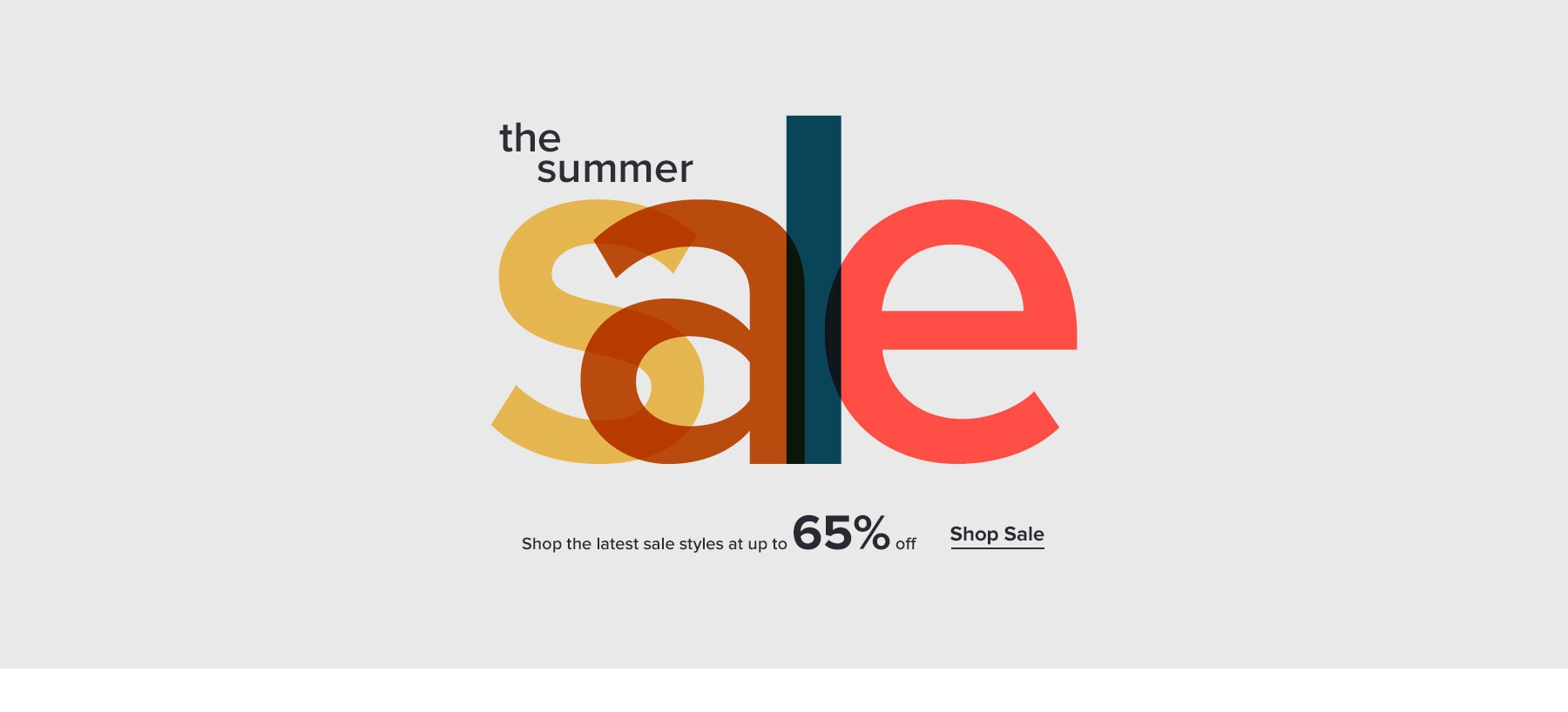 THE SUMMER SALE. Shop the latest sale styles at up to 65% off. SHOP SALE.