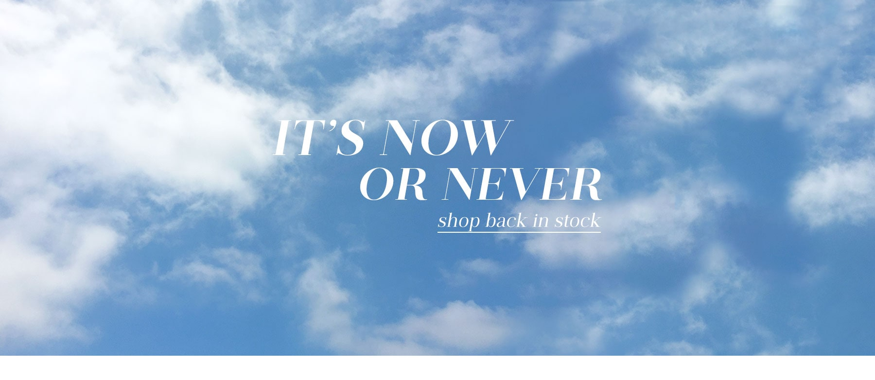It's Now or Never. Shop back in stock.