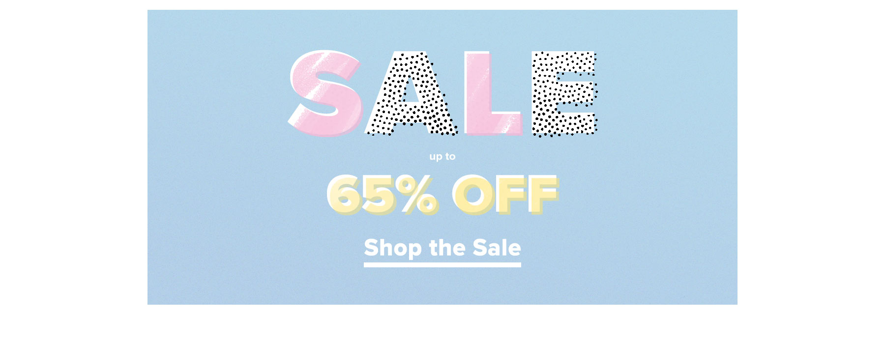 SALE. Up to 65% off. Shop the sale.