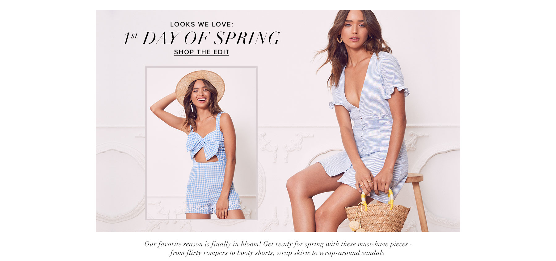 Looks We Love: 1st Day of Spring. Shop the edit. Our favorite season is finally in bloom! Get ready for spring with these must-have pieces -  from flirty rompers to booty shorts, wrap skirts to wrap-around sandals.