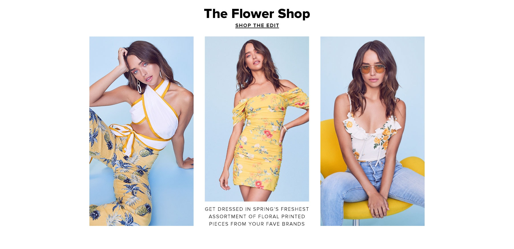 The Flower Shop. Get dressed in spring's freshest assortment of floral printed pieces from faves brands. Shop the Edit.