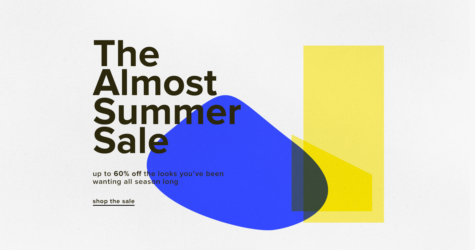 The Almost Summer Sale. Up to 60% off the looks you've been wanting all season long. Shop The Sale.
