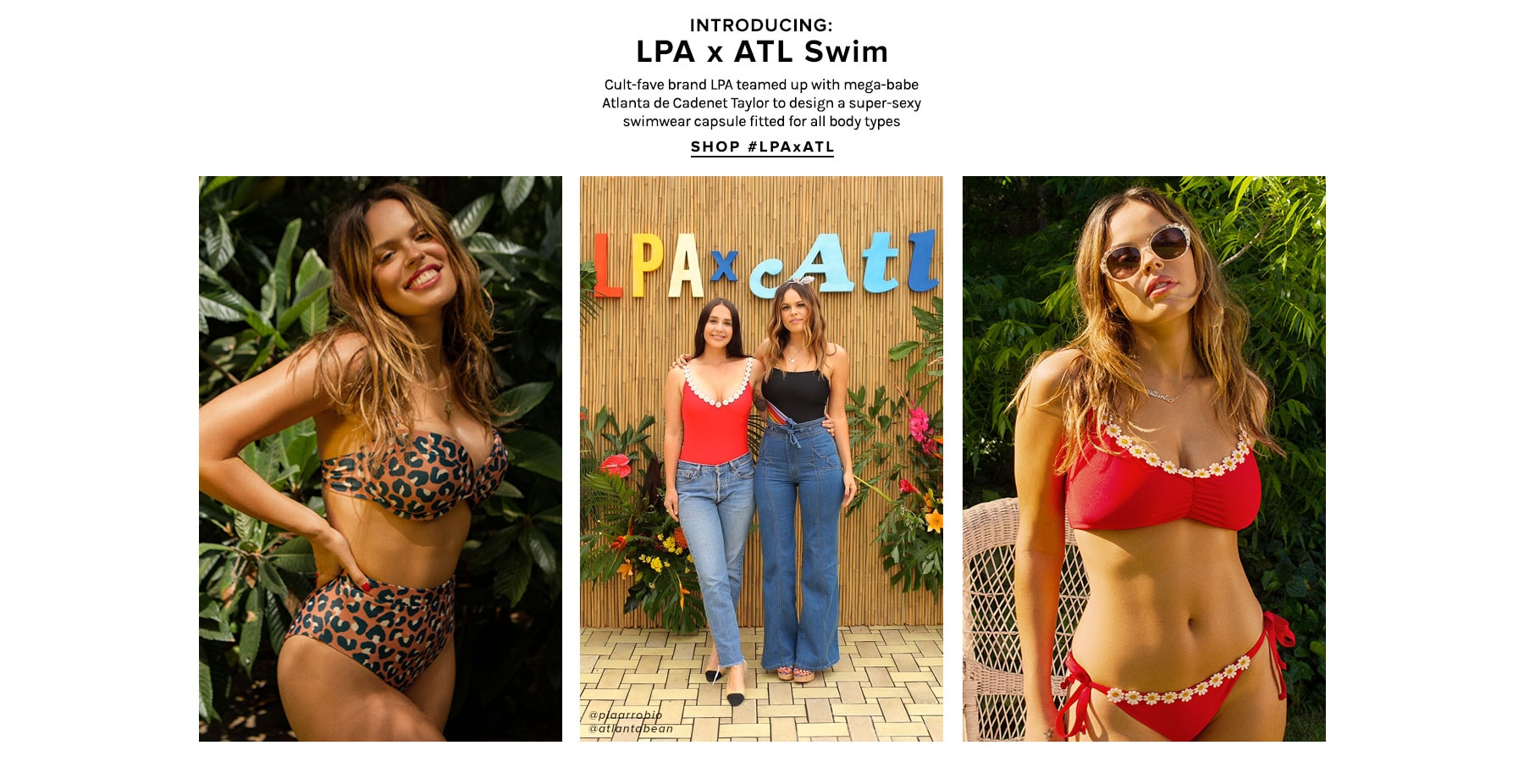 Introducing: LPA x ATL Swim. Cult-fave brand LPA teamed up with mega-babe Atlanta de Cadenet to design a super-sexy swimwear capsule fitted for all types of boobs, booties & bodies . Shop LPAxATL.