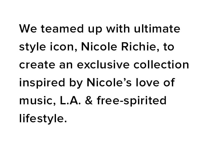 We teamed up with ultimate style icon, Nicole Richie, to create an exclusive collection inspired by Nicole's love of music, L.A. & free-spirited lifestyle.