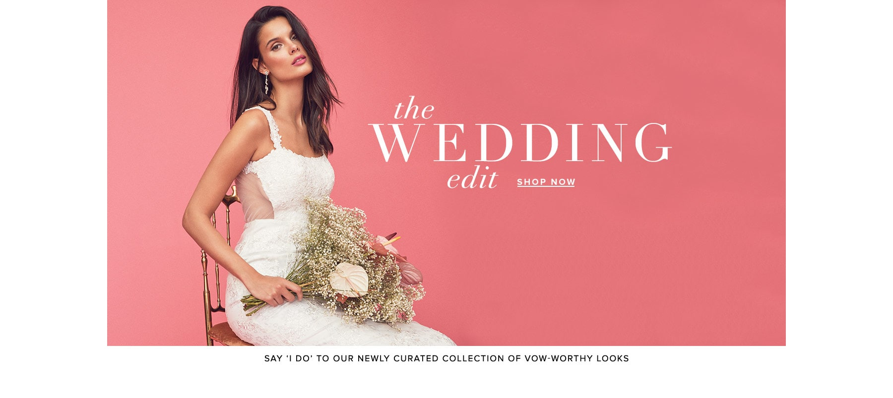 The Wedding Edit. Say 'I do' to our newly curated collection of vow-worthy looks. Shop Now.