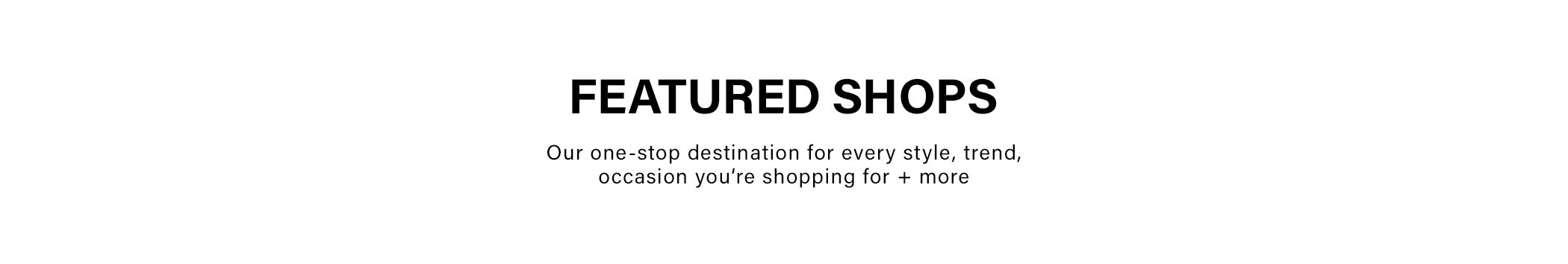 Featured Shops: Our one-stop destination for every style trend, occasion you're shopping plus more.