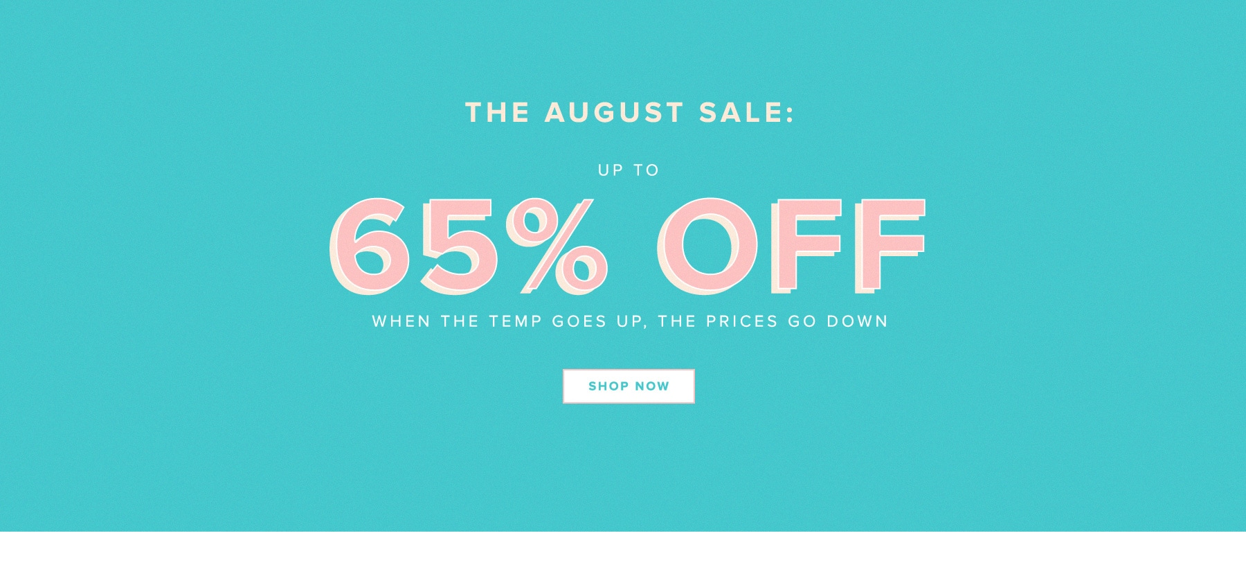 The August Sale: Up to 65% off. When the temp goes up, the prices go down. Shop Now