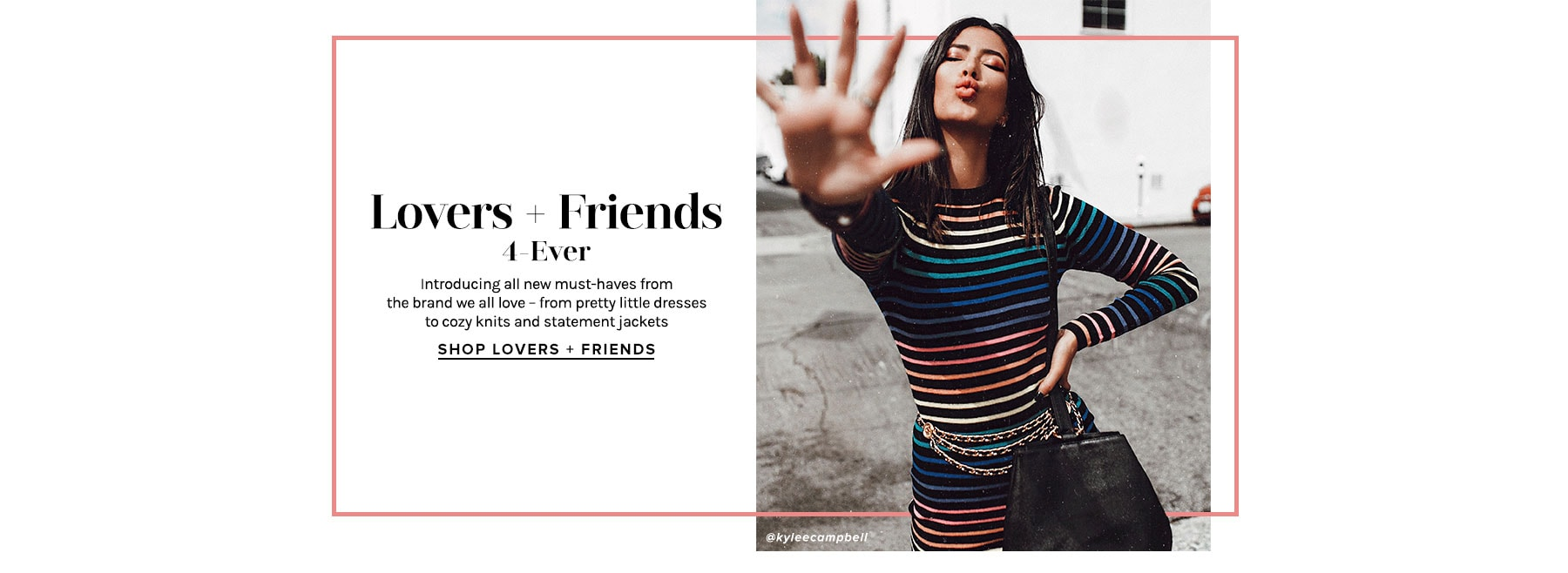LOVERS + FRIENDS 4-EVER. Introducing all new must-haves from the brand we all love – from pretty little dresses to cozy knits and statement jackets. Shop Lovers + Friends.