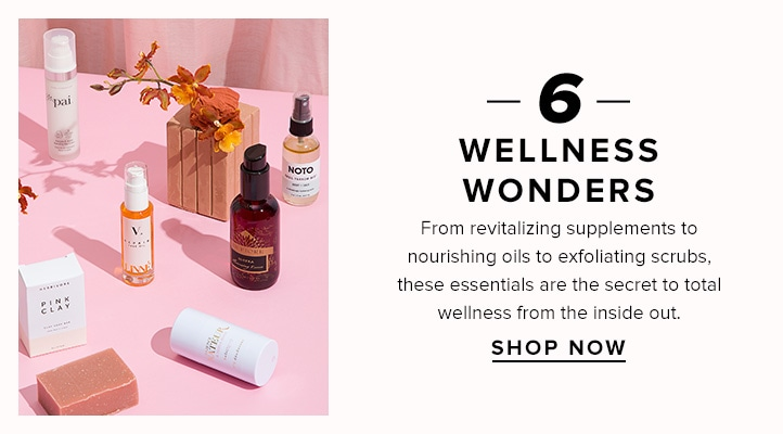 6 Wellness Wonders. From revitalizing supplements to nourishing oils to exfoliating scrubs, these essentials are the secret to total wellness from the inside out. Shop now.