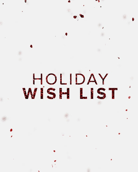 Holiday Wish List. Check off everyone on your list with the most-wished-for gifts of the year.