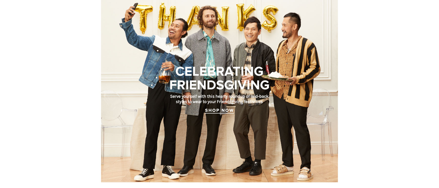 Celebrating Friendsgiving. Get seconds and slip into a food coma while still looking your best with this roundup of laid-back styles to wear to your Friendsgiving festivities. Shop Now.