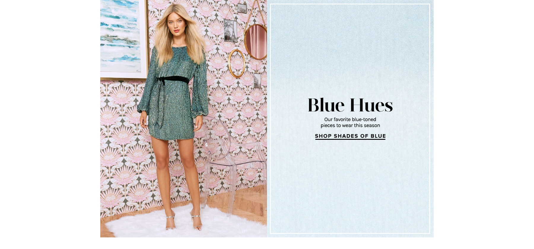 Blue Hues. Our favorite blue-toned pieces to wear this season. Shop Shades of Blue