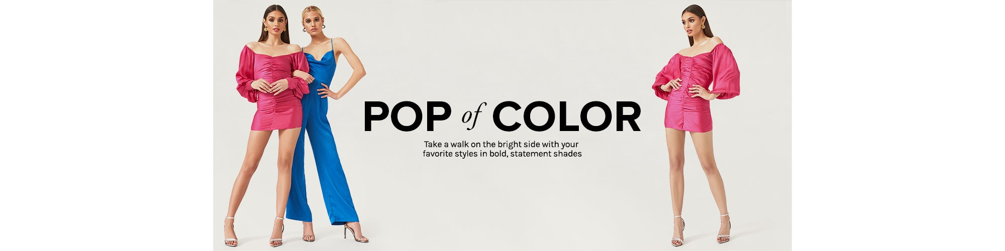 Pop of Color. Take a walk on the bright side with your favorite styles in bold, statement shades. SHOP THE EDIT.