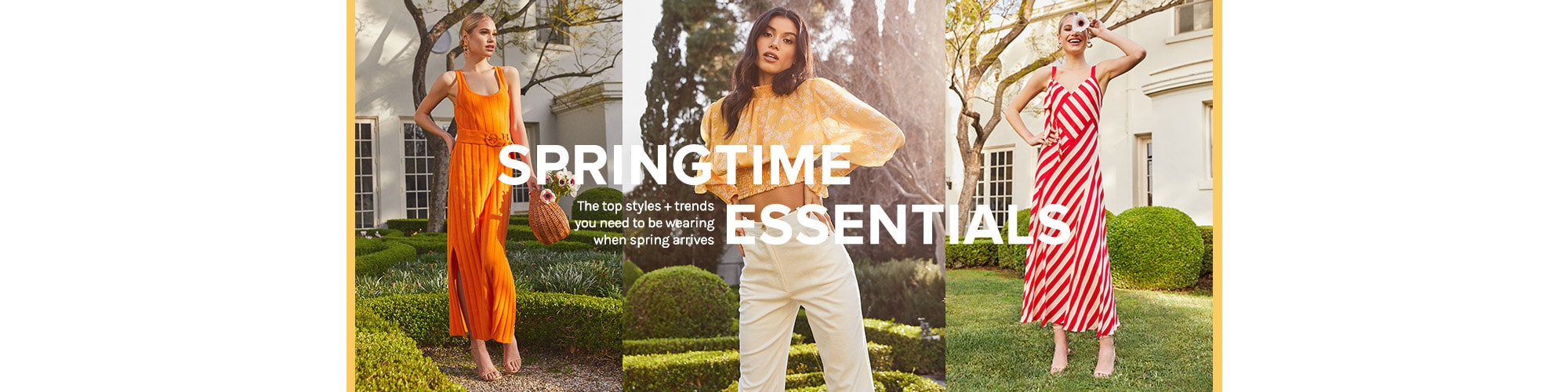 Springtime Essentials. The top styles + trends you need to be wearing when spring arrives. Shop the Edit.