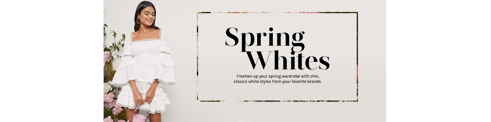 Spring Whites. Freshen up your spring wardrobe with chic, classic white styles from your favorite brands. Shop the Edit