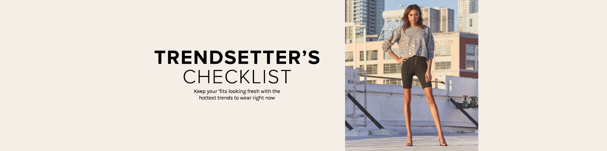 TRENDSETTER\u2019S CHECKLIST. Keep your \u2018fits looking fresh with the hottest trends to wear right now.