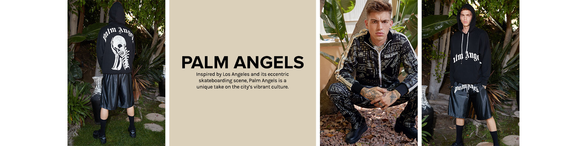Palm Angels. Inspired by Los Angeles and it\u2019s eccentric skateboarding scene, Palm Angels is a unique take on the city\u2019s vibrant culture. Shop Now.