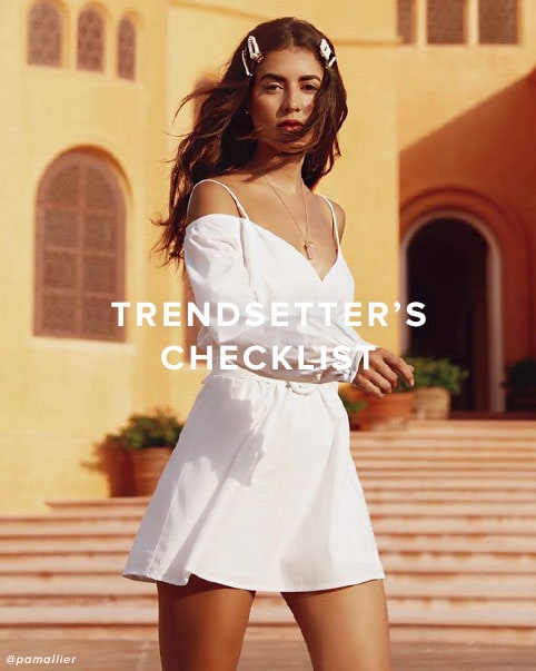 Trendsetter\u2019s Checklist DEK: All the latest trends to be seen in, inspired by your favorite trendsetters. Shop the Edit.